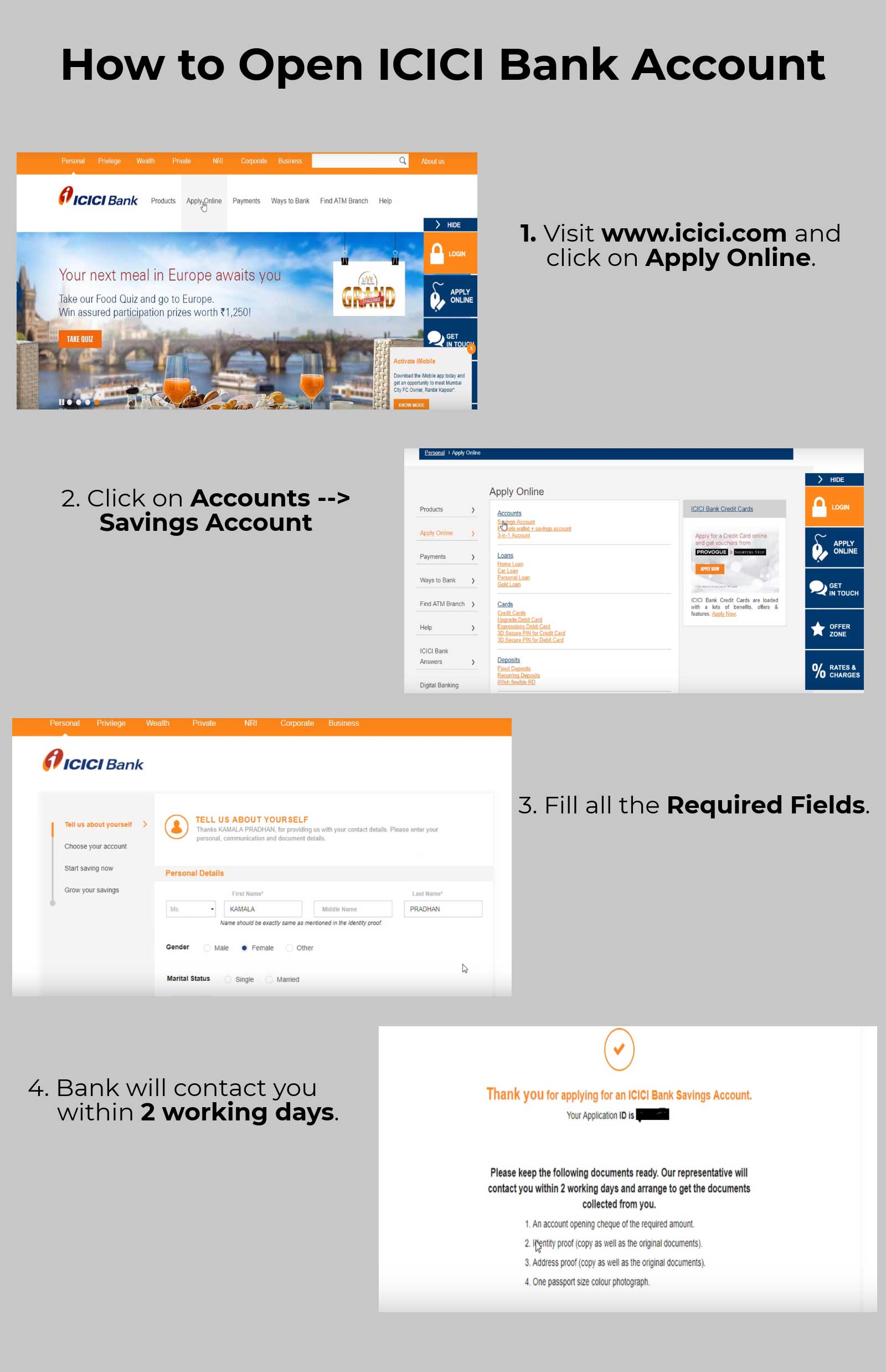 1.    Visit www.icici.com and click on Apply Online.                     2.  Click on Accounts --> Savings Account.                     3.  Fill all the Required Fields.                     4.  Bank will contact you within 2 working days.