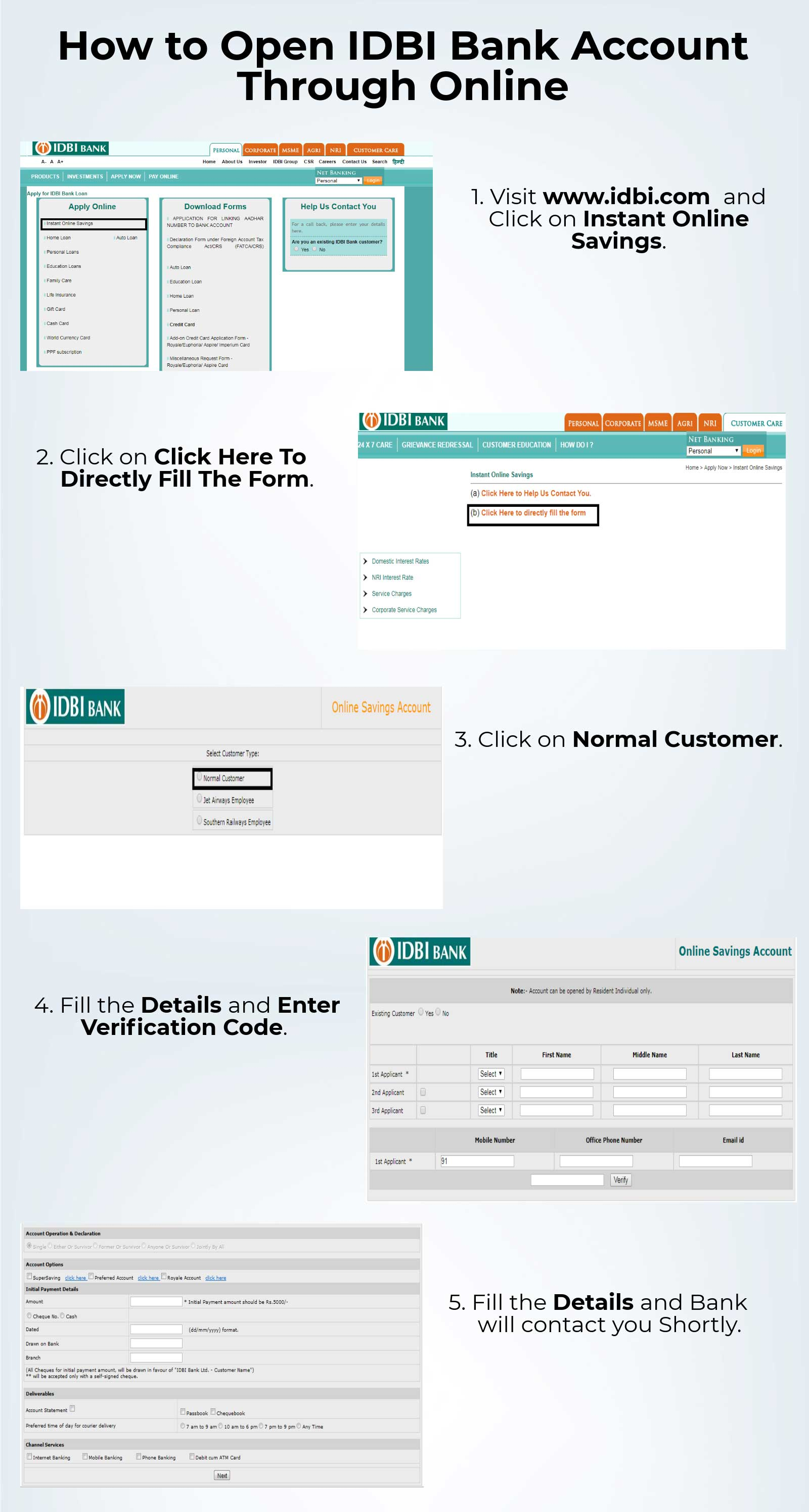 1.   Visit www.idbi.com and Click on Instant Online Savings. 2.  Click on Click Here To Directly Fill The Form. 3.  Click on Normal Customer. 4.  Fill the Details and Enter Verification Code. 5.  Fill the Details and Bank will contact you shortly.