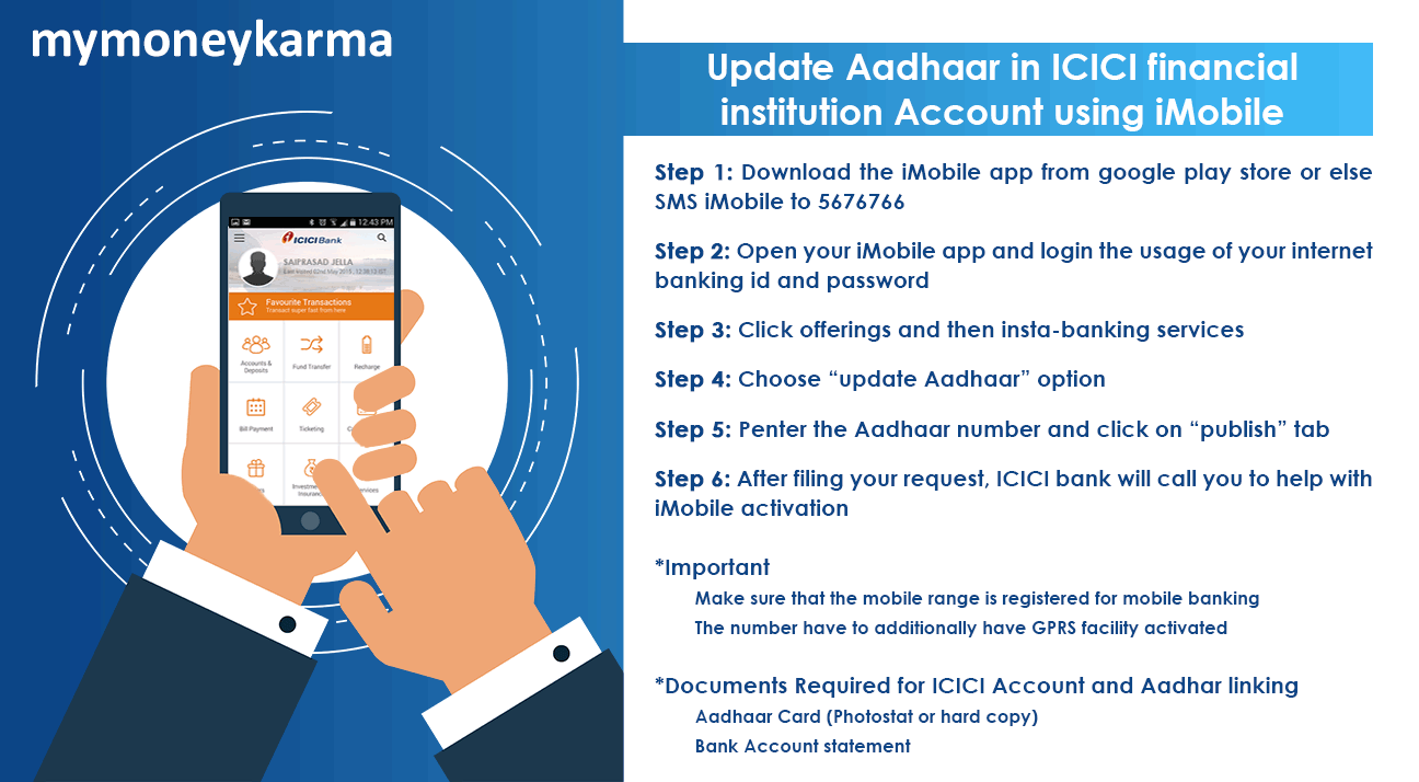 "Step 1: download the iMobile app from google play store or else SMS iMobile to 5676766                         Step 2: open your iMobile app and login the usage of your internet banking id and password                         Step 3: click offerings and then insta-banking services                         Step 4: choose ""update Aadhaar"" option                         Step 5: enter the Aadhaar number and click on ""publish"" tab                         Step 6: after filing your request, ICICI bank will call you to help with iMobile activation                          Important                         Make sure that the mobile number is registered for mobile banking                         The number has to additionally have GPRS facility activated                         Documents required for ICICI account and Aadhaar linking:                         Aadhaar Card                         Bank Account statement"